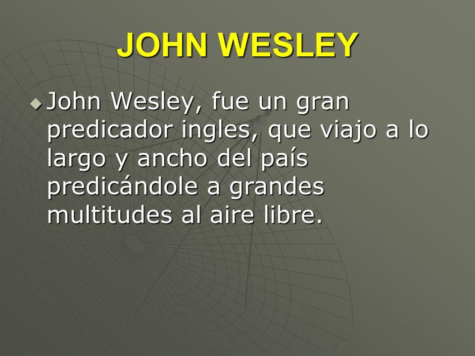JOHN WESLEYJohn Wesley, fue un gran predicador ingles, que viajo a lo largo y ancho del país predicándole a grandes multitudes al aire libre.