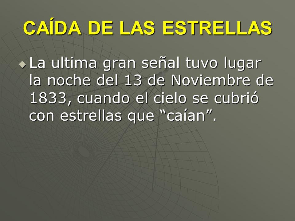 CAÍDA DE LAS ESTRELLAS La ultima gran señal tuvo lugar la noche del 13 de Noviembre de 1833, cuando el cielo se cubrió con estrellas que caían .