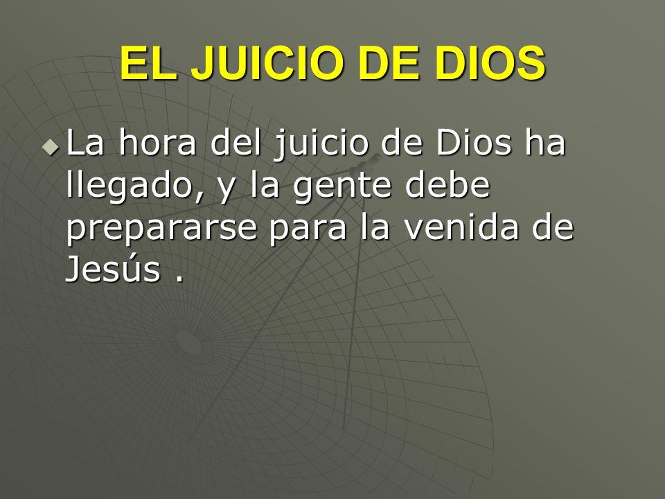 EL JUICIO DE DIOS La hora del juicio de Dios ha llegado, y la gente debe prepararse para la venida de Jesús .