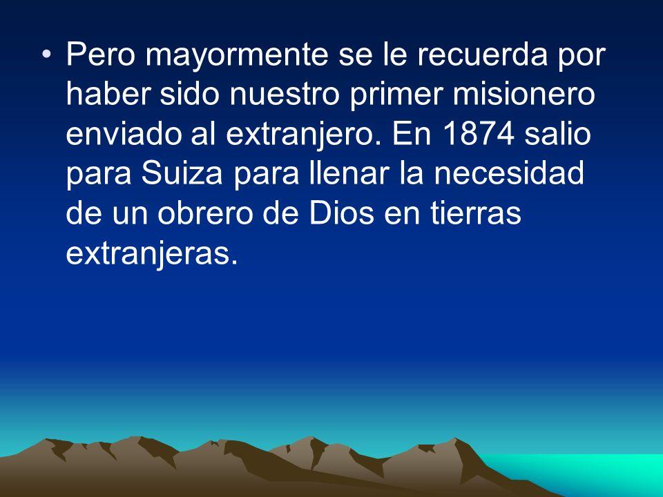 Pero mayormente se le recuerda por haber sido nuestro primer misionero enviado al extranjero.