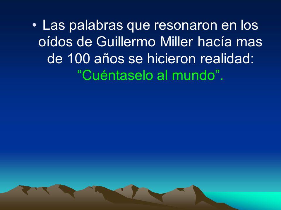 Las palabras que resonaron en los oídos de Guillermo Miller hacía mas de 100 años se hicieron realidad: Cuéntaselo al mundo .