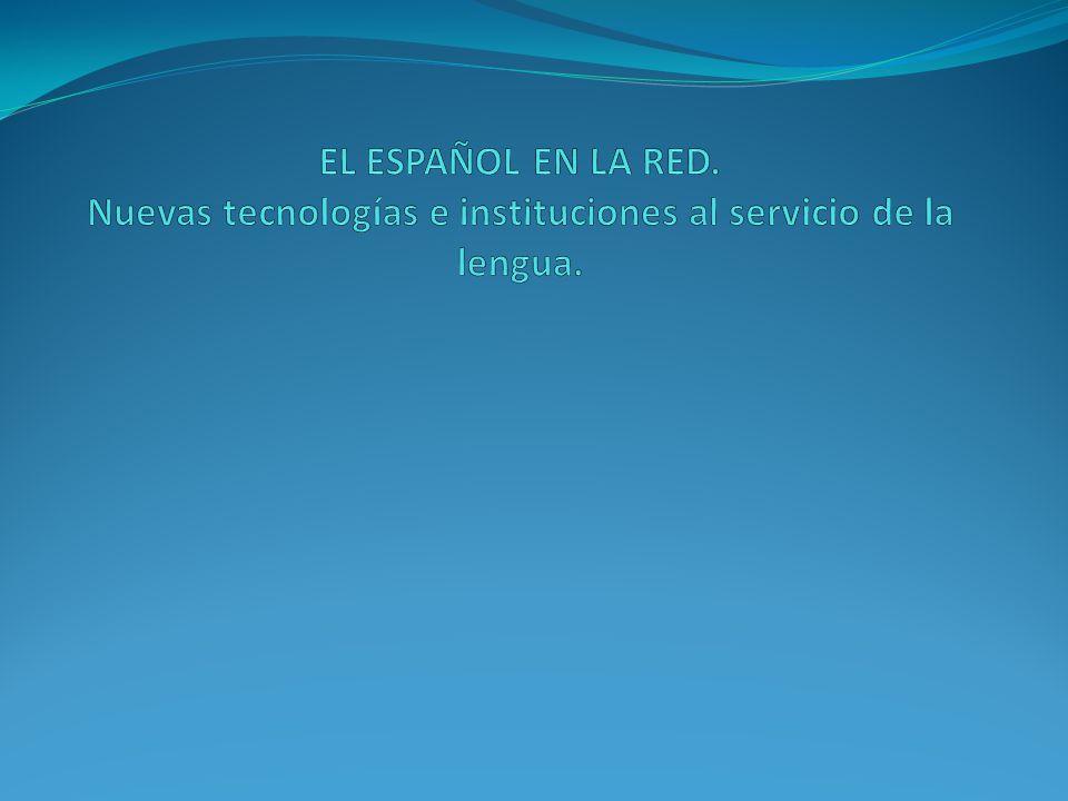 EL ESPAÑOL EN LA RED. Nuevas tecnologías e instituciones al servicio de la lengua.