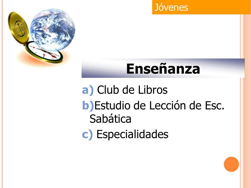 Jóvenes Enseñanza a) Club de Libros b)Estudio de Lección de Esc. Sabática c) Especialidades