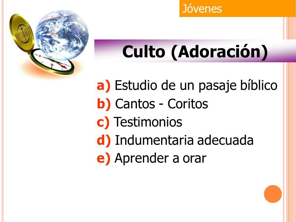Jóvenes Culto (Adoración) a) Estudio de un pasaje bíblico b) Cantos - Coritos c) Testimonios d) Indumentaria adecuada e) Aprender a orar