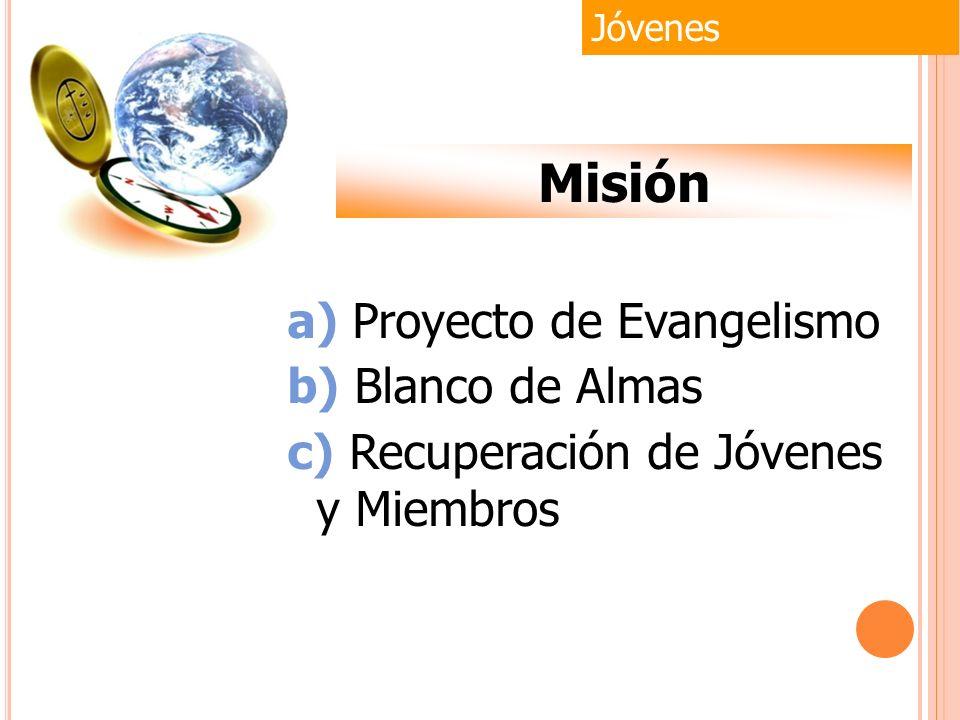 Jóvenes Misión a) Proyecto de Evangelismo b) Blanco de Almas c) Recuperación de Jóvenes y Miembros