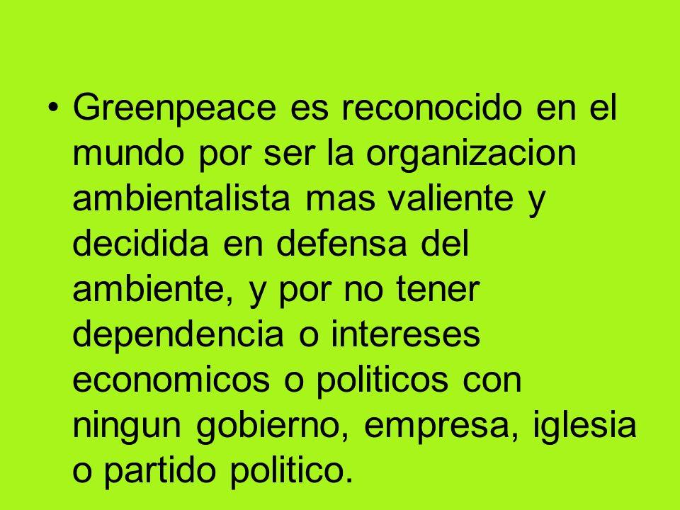 Greenpeace es reconocido en el mundo por ser la organizacion ambientalista mas valiente y decidida en defensa del ambiente, y por no tener dependencia o intereses economicos o politicos con ningun gobierno, empresa, iglesia o partido politico.
