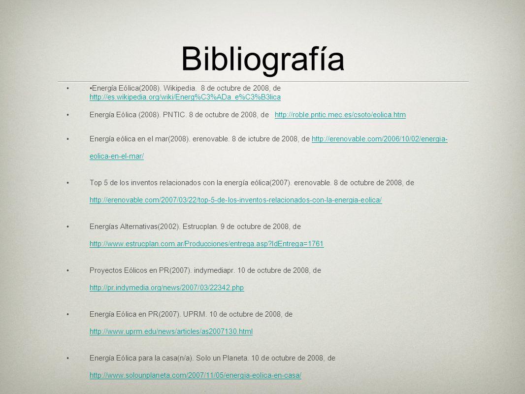Bibliografía •Energía Eólica(2008). Wikipedia. 8 de octubre de 2008, de http://es.wikipedia.org/wiki/Energ%C3%ADa_e%C3%B3lica.