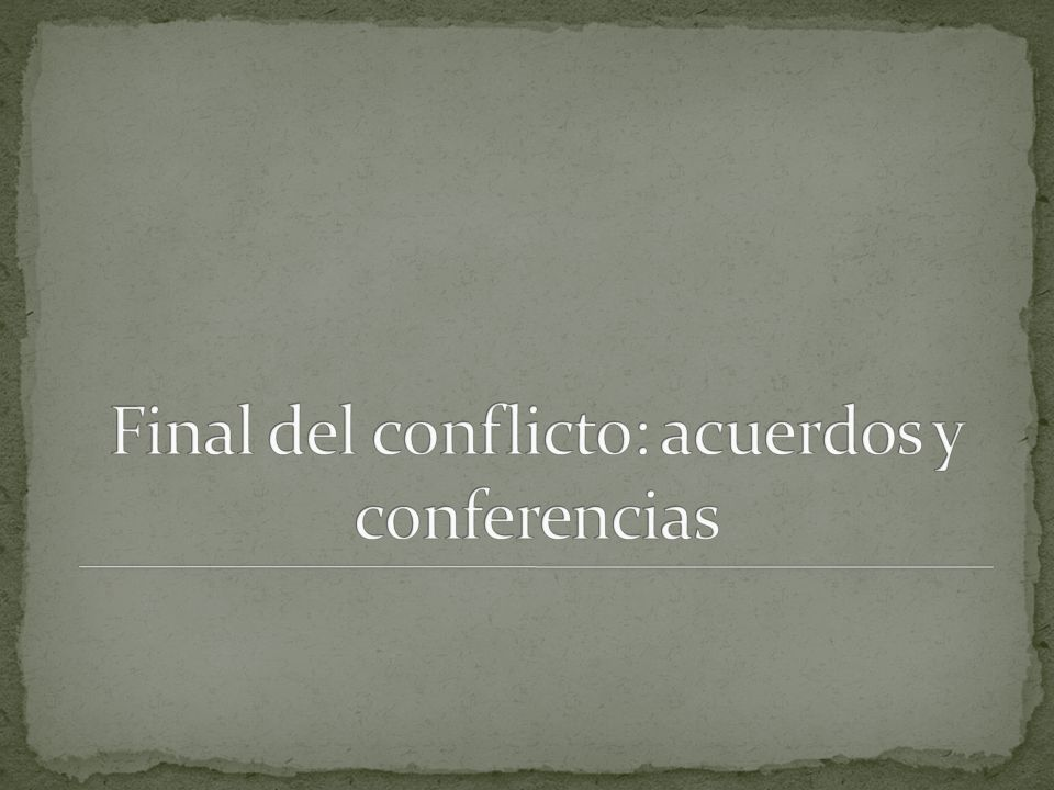 Final del conflicto: acuerdos y conferencias