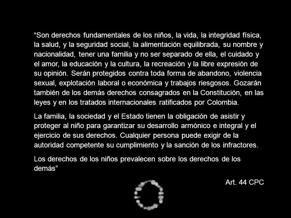 Son derechos fundamentales de los niños, la vida, la integridad física, la salud, y la seguridad social, la alimentación equilibrada, su nombre y nacionalidad, tener una familia y no ser separado de ella, el cuidado y el amor, la educación y la cultura, la recreación y la libre expresión de su opinión. Serán protegidos contra toda forma de abandono, violencia sexual, explotación laboral o económica y trabajos riesgosos. Gozarán también de los demás derechos consagrados en la Constitución, en las leyes y en los tratados internacionales ratificados por Colombia.