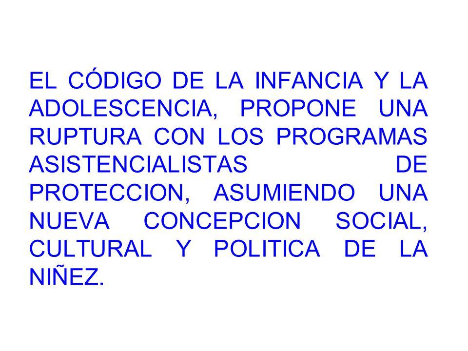 EL CÓDIGO DE LA INFANCIA Y LA ADOLESCENCIA, PROPONE UNA RUPTURA CON LOS PROGRAMAS ASISTENCIALISTAS DE PROTECCION, ASUMIENDO UNA NUEVA CONCEPCION SOCIAL, CULTURAL Y POLITICA DE LA NIÑEZ.