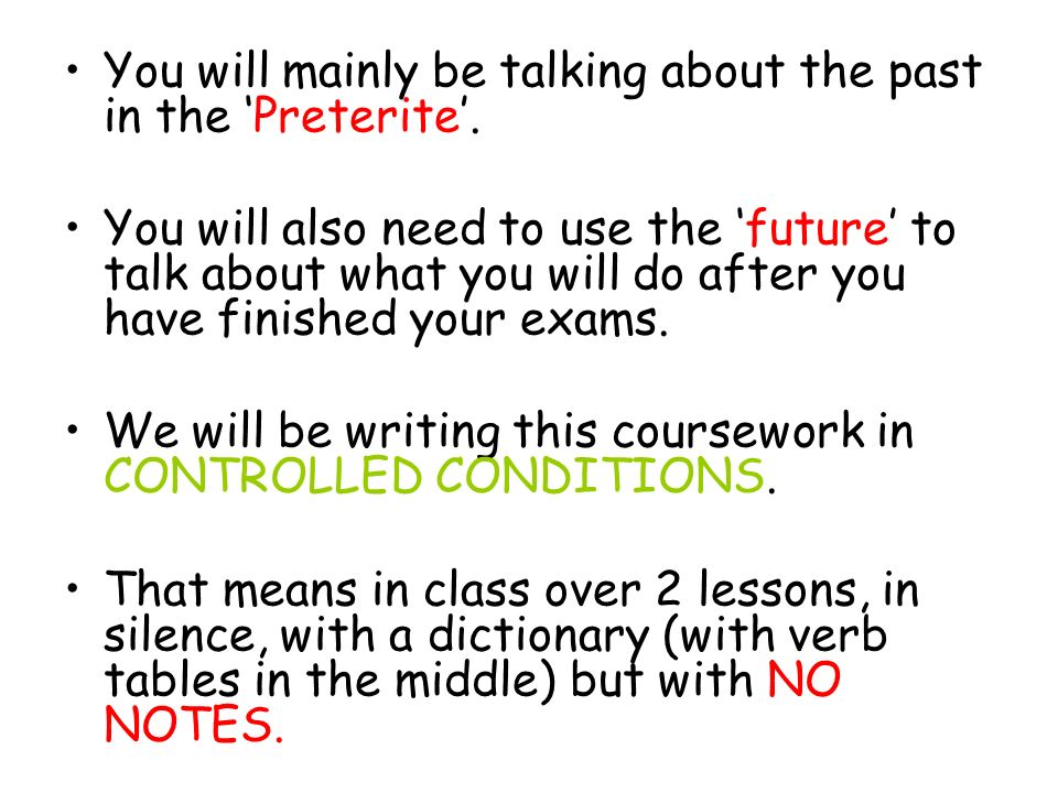 You will mainly be talking about the past in the 'Preterite'.