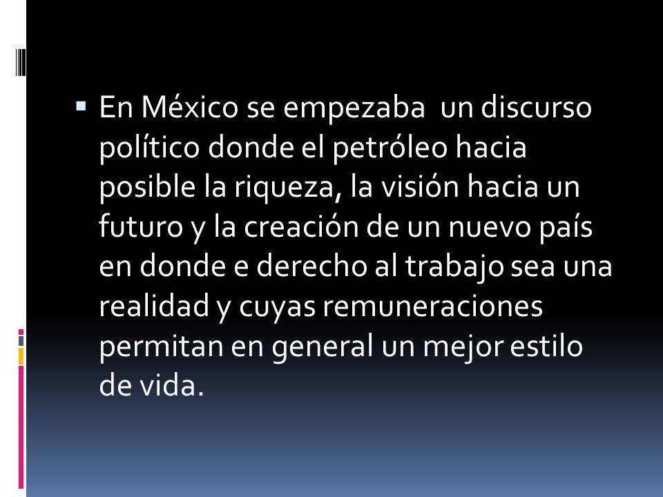 En México se empezaba un discurso político donde el petróleo hacia posible la riqueza, la visión hacia un futuro y la creación de un nuevo país en donde e derecho al trabajo sea una realidad y cuyas remuneraciones permitan en general un mejor estilo de vida.