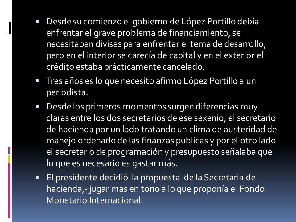 Desde su comienzo el gobierno de López Portillo debía enfrentar el grave problema de financiamiento, se necesitaban divisas para enfrentar el tema de desarrollo, pero en el interior se carecía de capital y en el exterior el crédito estaba prácticamente cancelado.