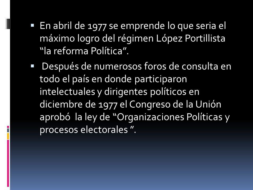 En abril de 1977 se emprende lo que seria el máximo logro del régimen López Portillista la reforma Política .