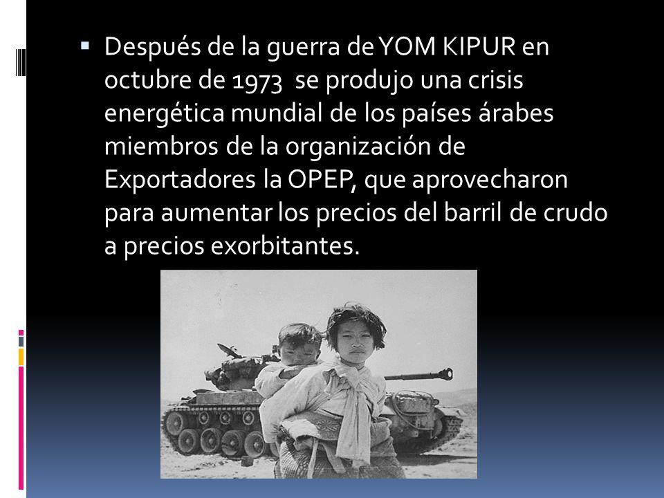 Después de la guerra de YOM KIPUR en octubre de 1973 se produjo una crisis energética mundial de los países árabes miembros de la organización de Exportadores la OPEP, que aprovecharon para aumentar los precios del barril de crudo a precios exorbitantes.