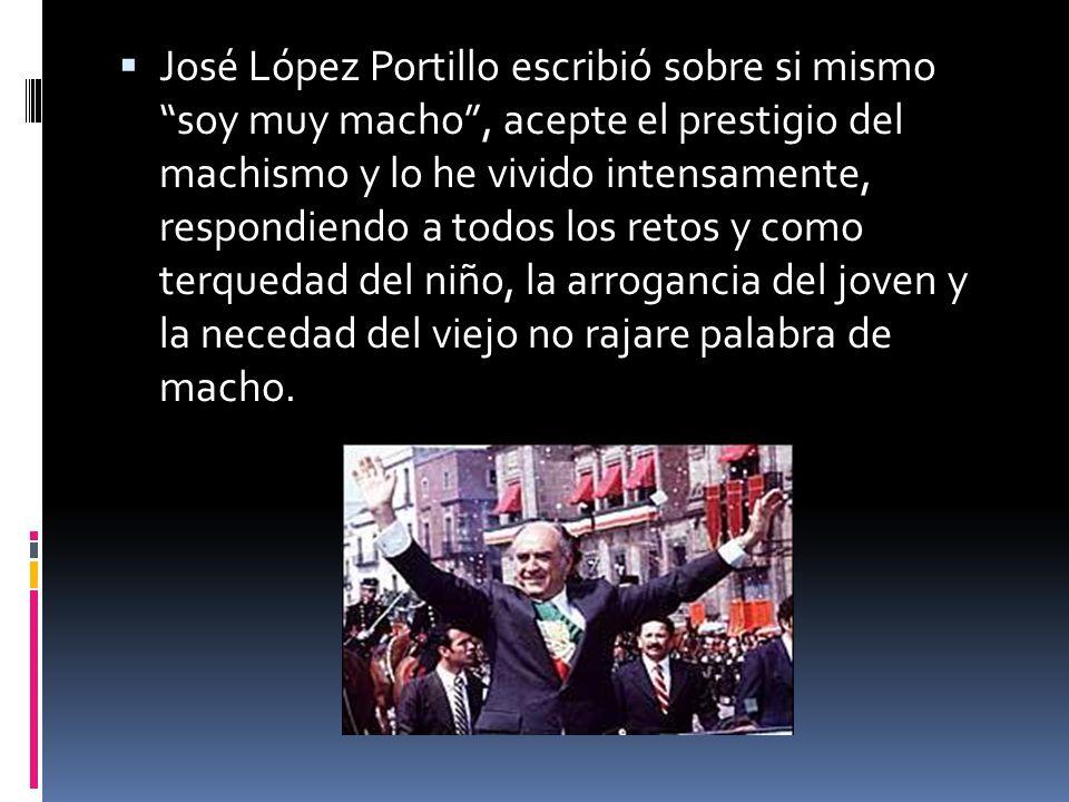 José López Portillo escribió sobre si mismo soy muy macho , acepte el prestigio del machismo y lo he vivido intensamente, respondiendo a todos los retos y como terquedad del niño, la arrogancia del joven y la necedad del viejo no rajare palabra de macho.