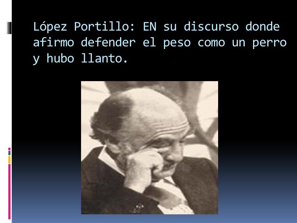 López Portillo: EN su discurso donde afirmo defender el peso como un perro y hubo llanto.