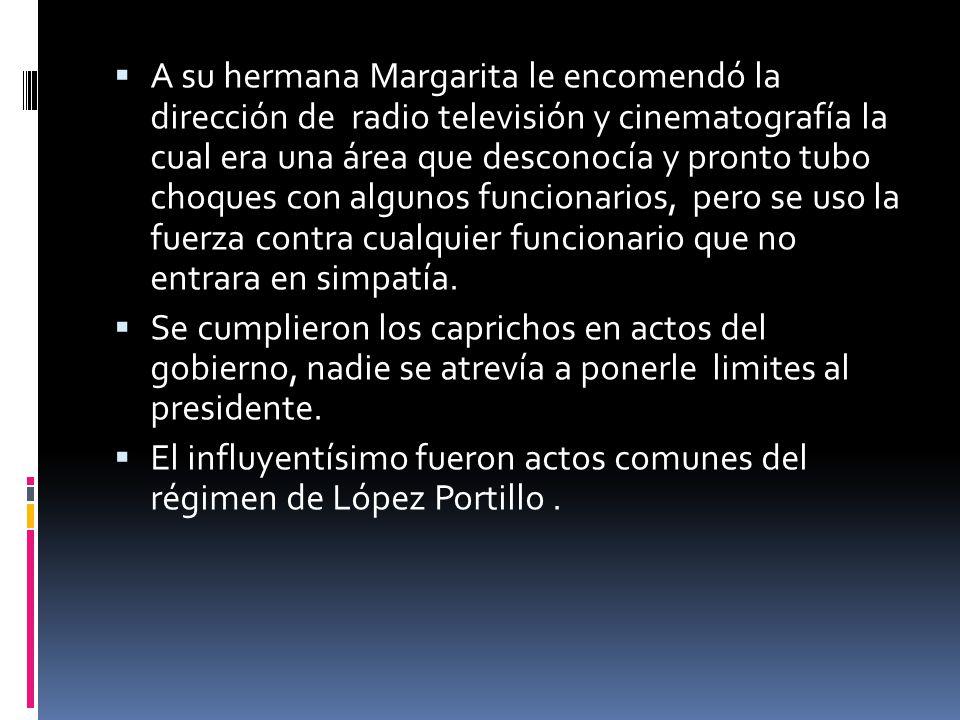 A su hermana Margarita le encomendó la dirección de radio televisión y cinematografía la cual era una área que desconocía y pronto tubo choques con algunos funcionarios, pero se uso la fuerza contra cualquier funcionario que no entrara en simpatía.