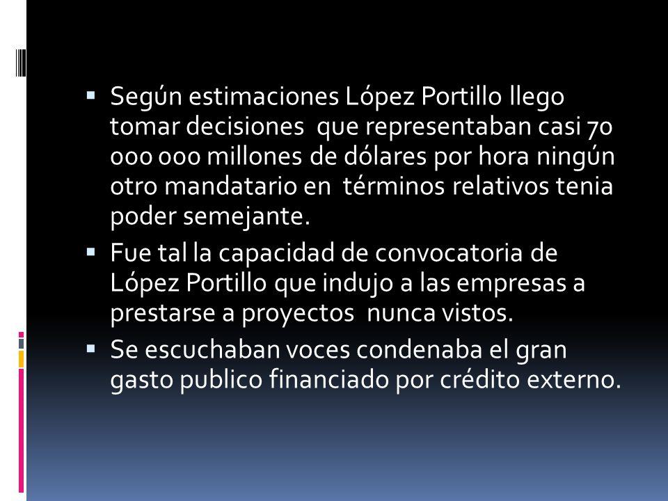 Según estimaciones López Portillo llego tomar decisiones que representaban casi 70 000 000 millones de dólares por hora ningún otro mandatario en términos relativos tenia poder semejante.