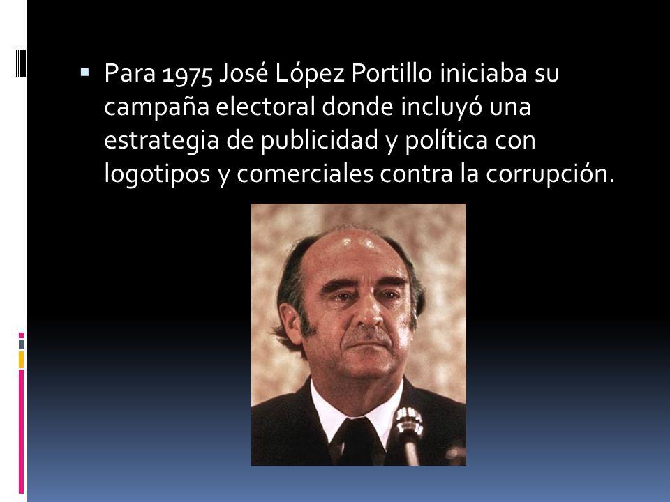 Para 1975 José López Portillo iniciaba su campaña electoral donde incluyó una estrategia de publicidad y política con logotipos y comerciales contra la corrupción.