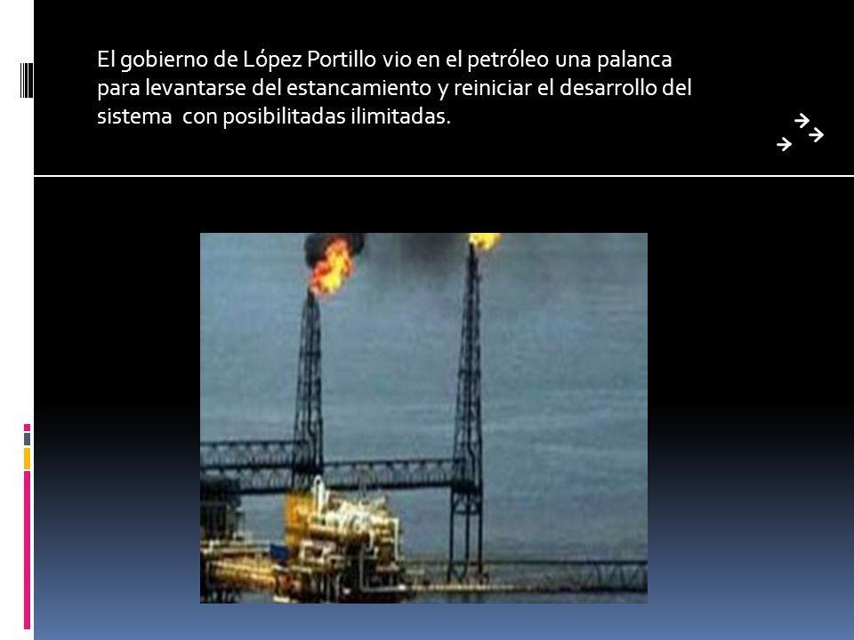 El gobierno de López Portillo vio en el petróleo una palanca para levantarse del estancamiento y reiniciar el desarrollo del sistema con posibilitadas ilimitadas.