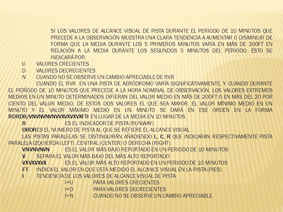 SI LOS VALORES DE ALCANCE VISUAL DE PISTA DURANTE EL PERIODO DE 10 MINUTOS QUE PRECEDE A LA OBSERVACIÓN MUESTRA UNA CLARA TENDENCIA A AUMENTAR O DISMINUIR DE FORMA QUE LA MEDIA DURANTE LOS 5 PRIMEROS MINUTOS VARÍA EN MÁS DE 300FT EN RELACIÓN A LA MEDIA DURANTE LOS SEGUNDOS 5 MINUTOS DEL PERIODO, ÉSTO SE INDICARÁ POR: