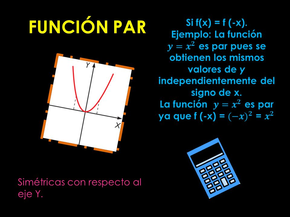La función 𝒚= 𝒙 𝟐 es par ya que f (-x) = (−𝒙) 𝟐 = 𝒙 𝟐