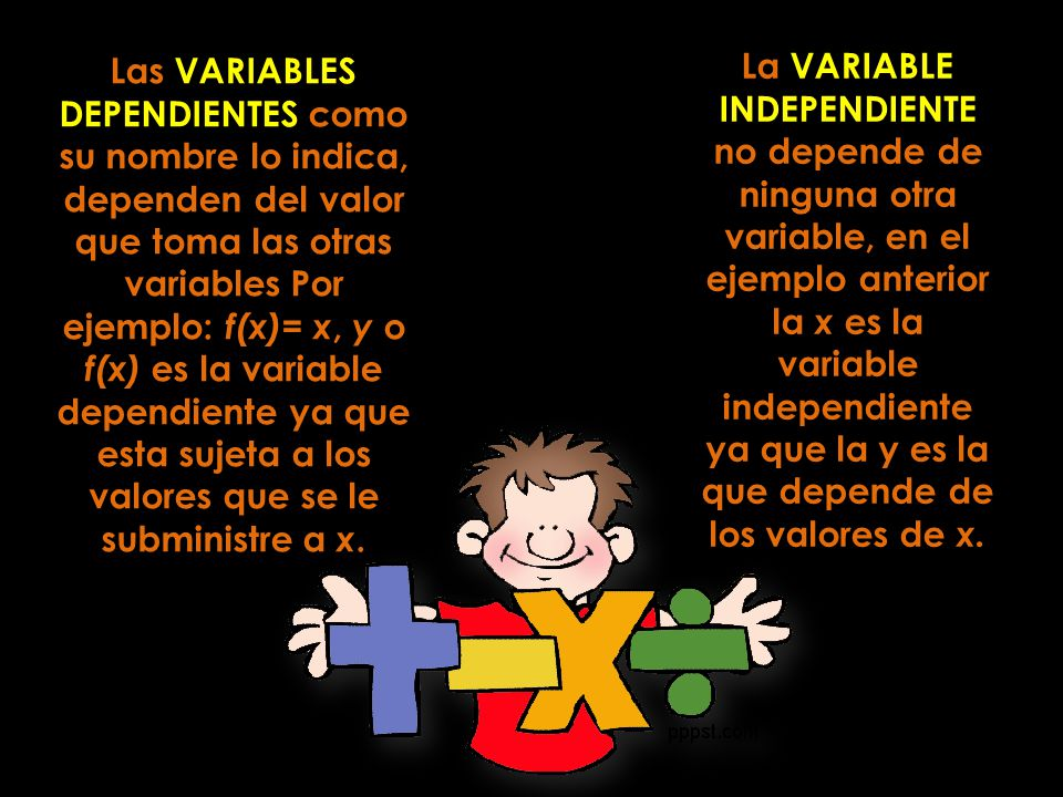 Las VARIABLES DEPENDIENTES como su nombre lo indica, dependen del valor que toma las otras variables Por ejemplo: f(x)= x, y o f(x) es la variable dependiente ya que esta sujeta a los valores que se le subministre a x.