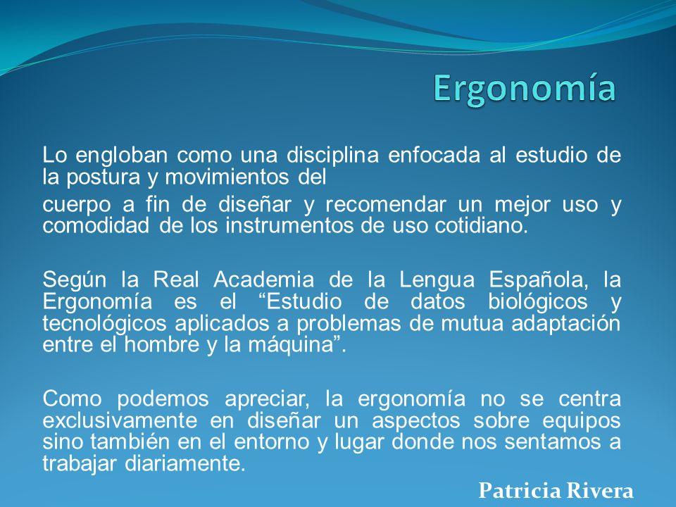 Ergonomía Lo engloban como una disciplina enfocada al estudio de la postura y movimientos del.