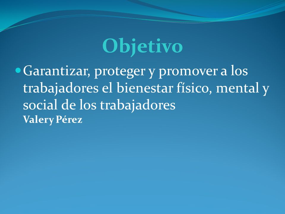 Objetivo Garantizar, proteger y promover a los trabajadores el bienestar físico, mental y social de los trabajadores Valery Pérez.