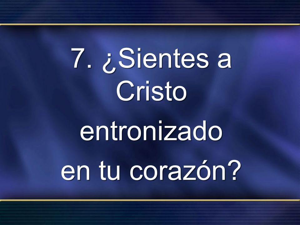 7. ¿Sientes a Cristo entronizado en tu corazón