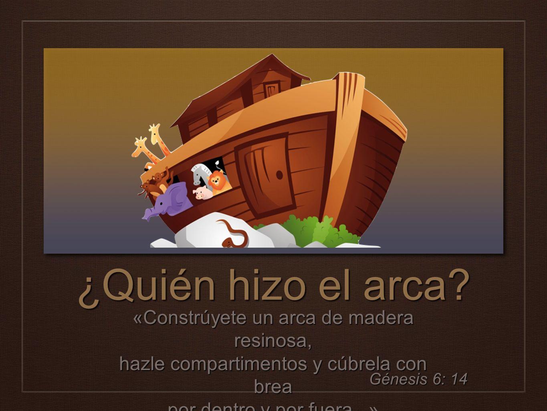 ¿Quién hizo el arca «Constrúyete un arca de madera resinosa, hazle compartimentos y cúbrela con brea por dentro y por fuera...»