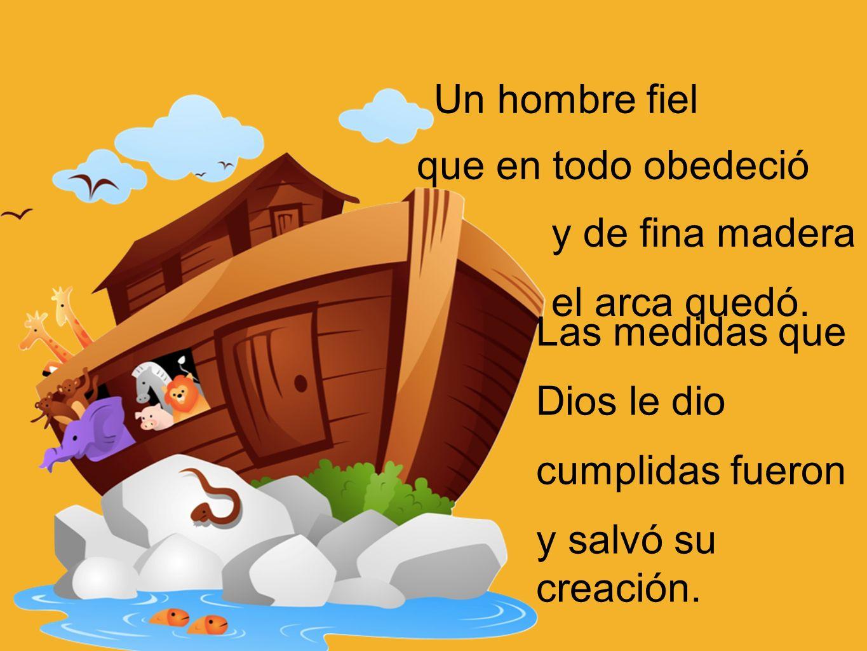 Un hombre fielque en todo obedeció. y de fina madera. el arca quedó. Las medidas que. Dios le dio. cumplidas fueron.