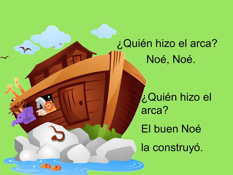 ¿Quién hizo el arca Noé, Noé. ¿Quién hizo el arca El buen Noé la construyó.