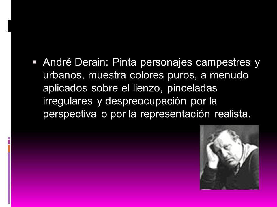 André Derain: Pinta personajes campestres y urbanos, muestra colores puros, a menudo aplicados sobre el lienzo, pinceladas irregulares y despreocupación por la perspectiva o por la representación realista.