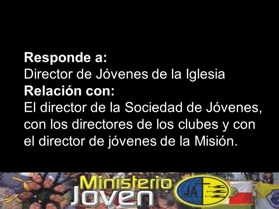Responde a: Director de Jóvenes de la Iglesia Relación con: El director de la Sociedad de Jóvenes, con los directores de los clubes y con el director de jóvenes de la Misión.