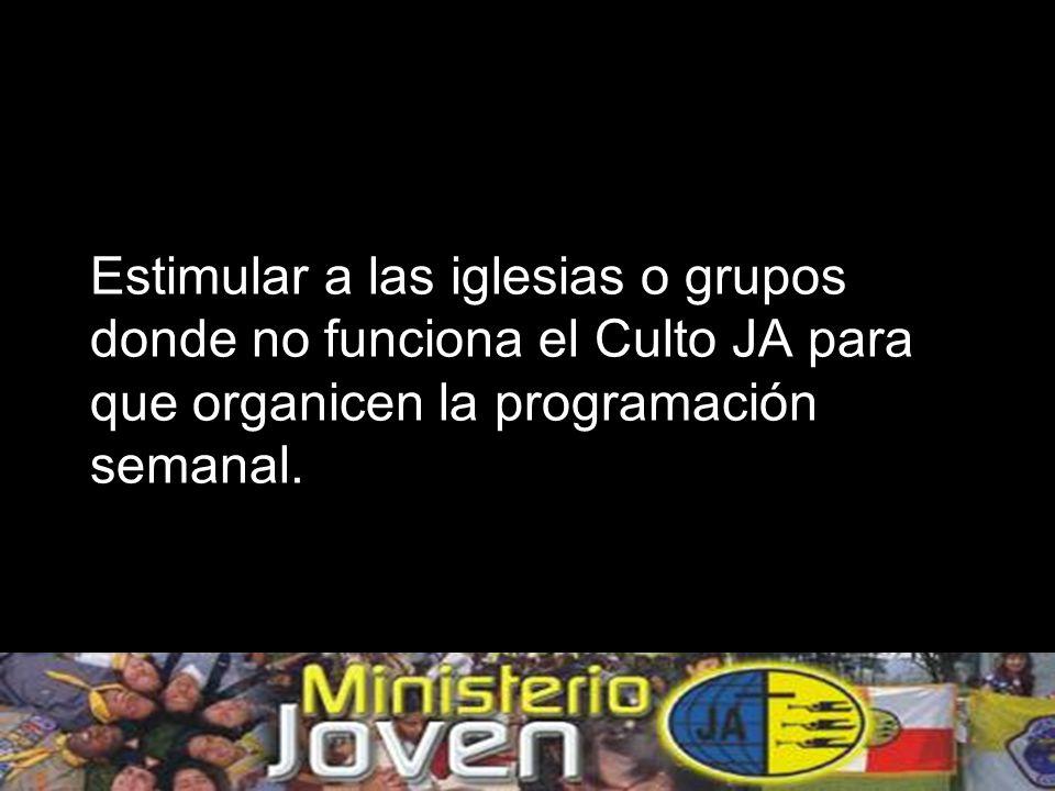 Estimular a las iglesias o grupos donde no funciona el Culto JA para que organicen la programación semanal.