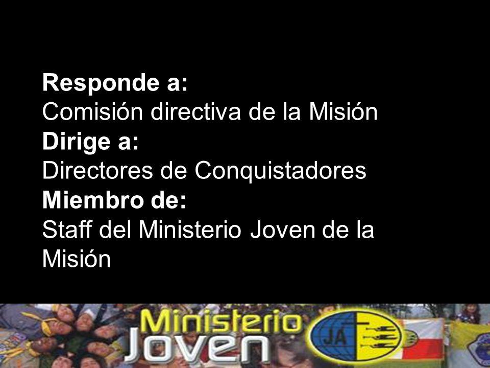 Responde a: Comisión directiva de la Misión Dirige a: Directores de Conquistadores Miembro de: Staff del Ministerio Joven de la Misión