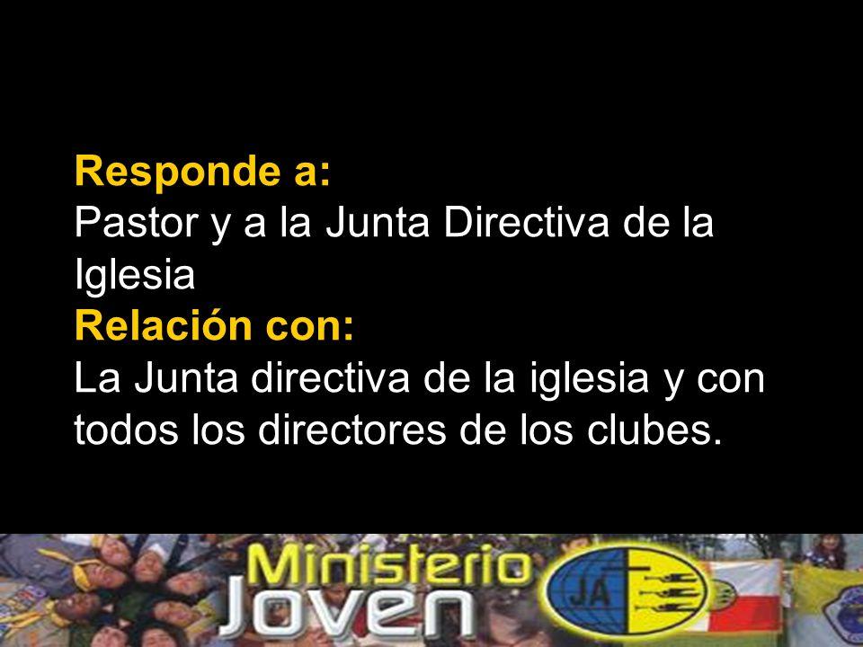 Responde a: Pastor y a la Junta Directiva de la Iglesia Relación con: La Junta directiva de la iglesia y con todos los directores de los clubes.