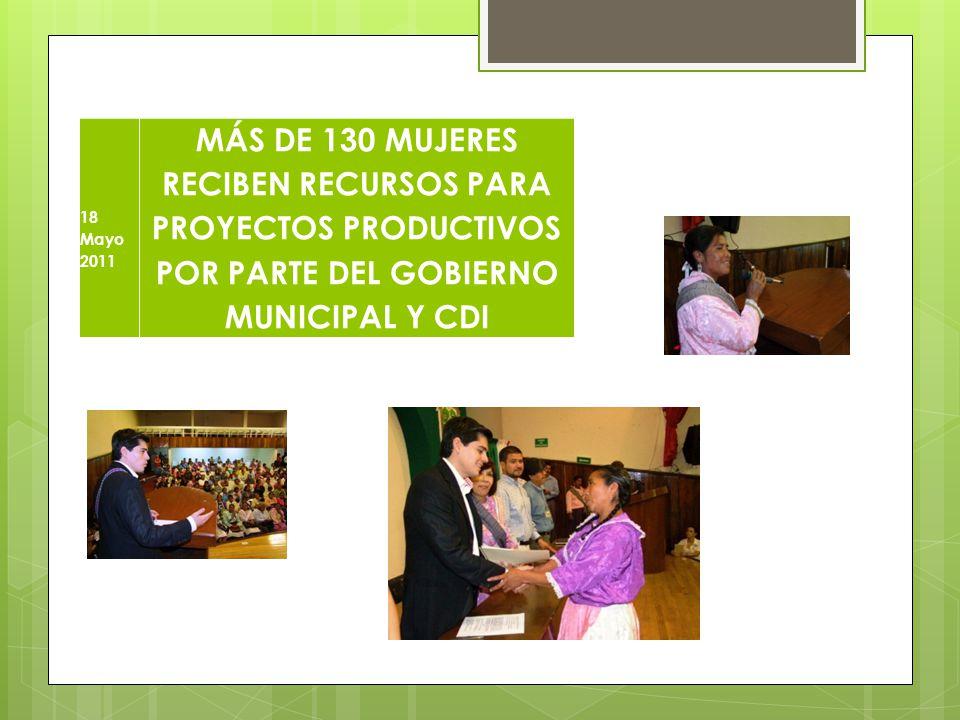 18 Mayo 2011 MÁS DE 130 MUJERES RECIBEN RECURSOS PARA PROYECTOS PRODUCTIVOS POR PARTE DEL GOBIERNO MUNICIPAL Y CDI.