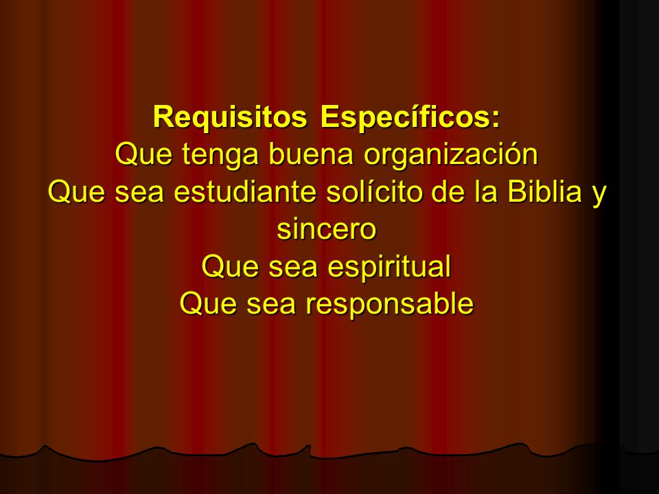 Requisitos Específicos: Que tenga buena organización Que sea estudiante solícito de la Biblia y sincero Que sea espiritual Que sea responsable