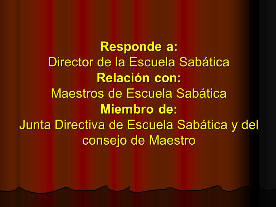 Responde a: Director de la Escuela Sabática Relación con: Maestros de Escuela Sabática Miembro de: Junta Directiva de Escuela Sabática y del consejo de Maestro