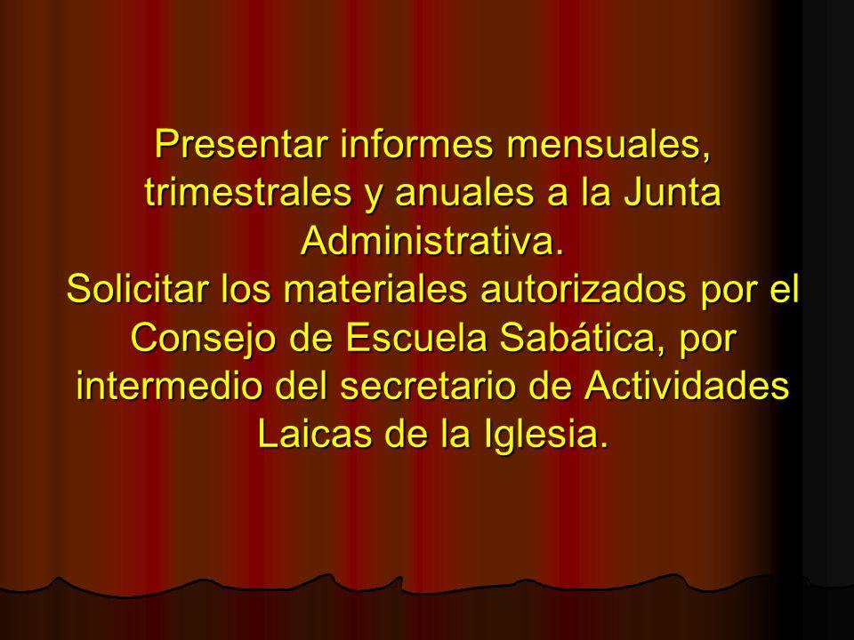 Presentar informes mensuales, trimestrales y anuales a la Junta Administrativa.