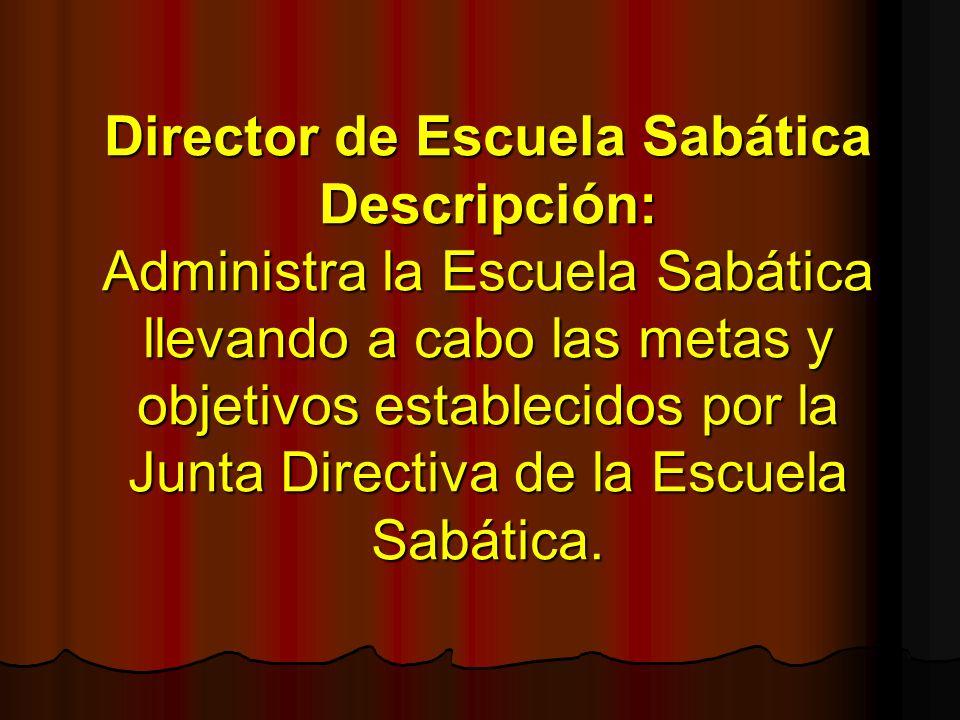 Director de Escuela Sabática Descripción: Administra la Escuela Sabática llevando a cabo las metas y objetivos establecidos por la Junta Directiva de la Escuela Sabática.