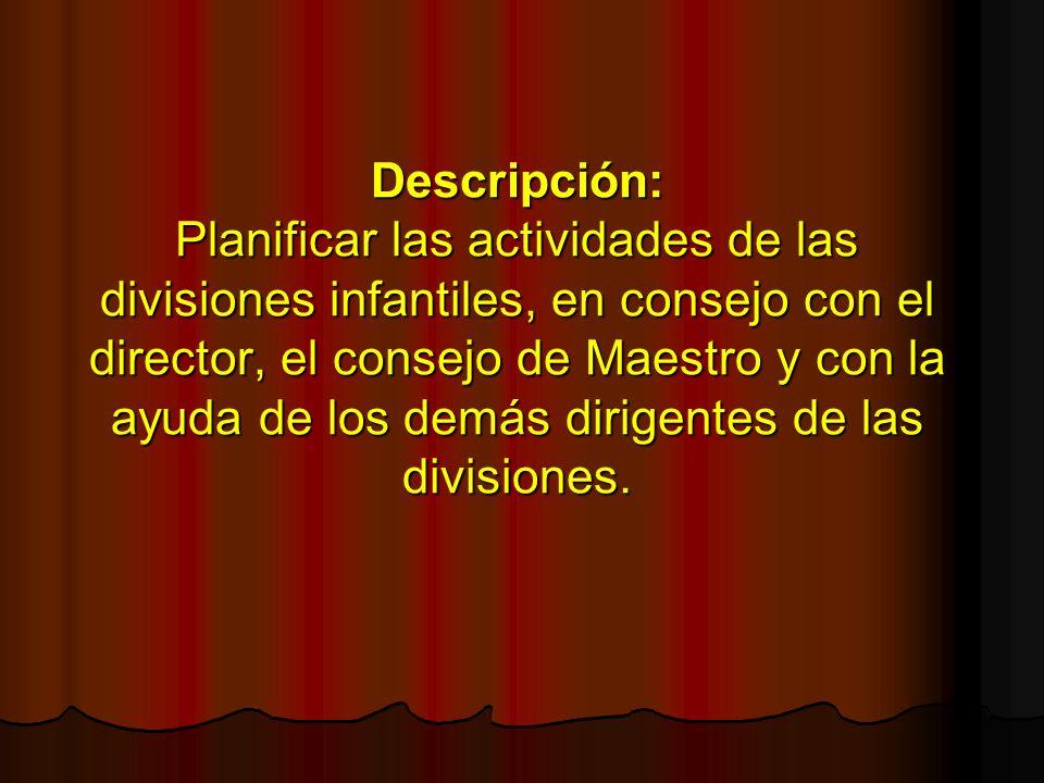 Descripción: Planificar las actividades de las divisiones infantiles, en consejo con el director, el consejo de Maestro y con la ayuda de los demás dirigentes de las divisiones.