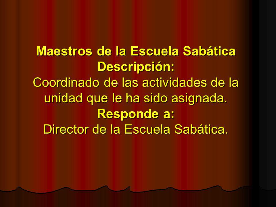 Maestros de la Escuela Sabática Descripción: Coordinado de las actividades de la unidad que le ha sido asignada.