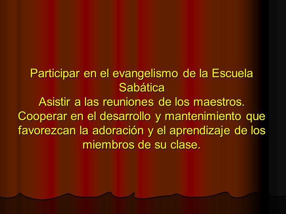 Participar en el evangelismo de la Escuela Sabática Asistir a las reuniones de los maestros.
