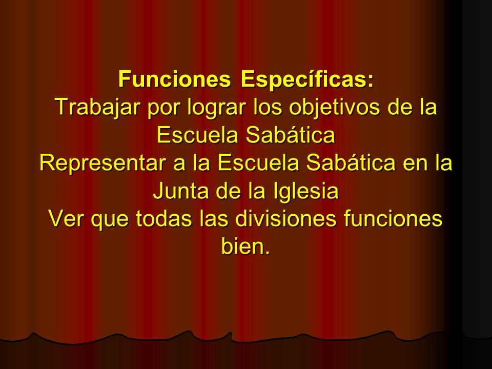 Funciones Específicas: Trabajar por lograr los objetivos de la Escuela Sabática Representar a la Escuela Sabática en la Junta de la Iglesia Ver que todas las divisiones funciones bien.