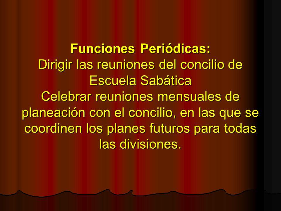 Funciones Periódicas: Dirigir las reuniones del concilio de Escuela Sabática Celebrar reuniones mensuales de planeación con el concilio, en las que se coordinen los planes futuros para todas las divisiones.