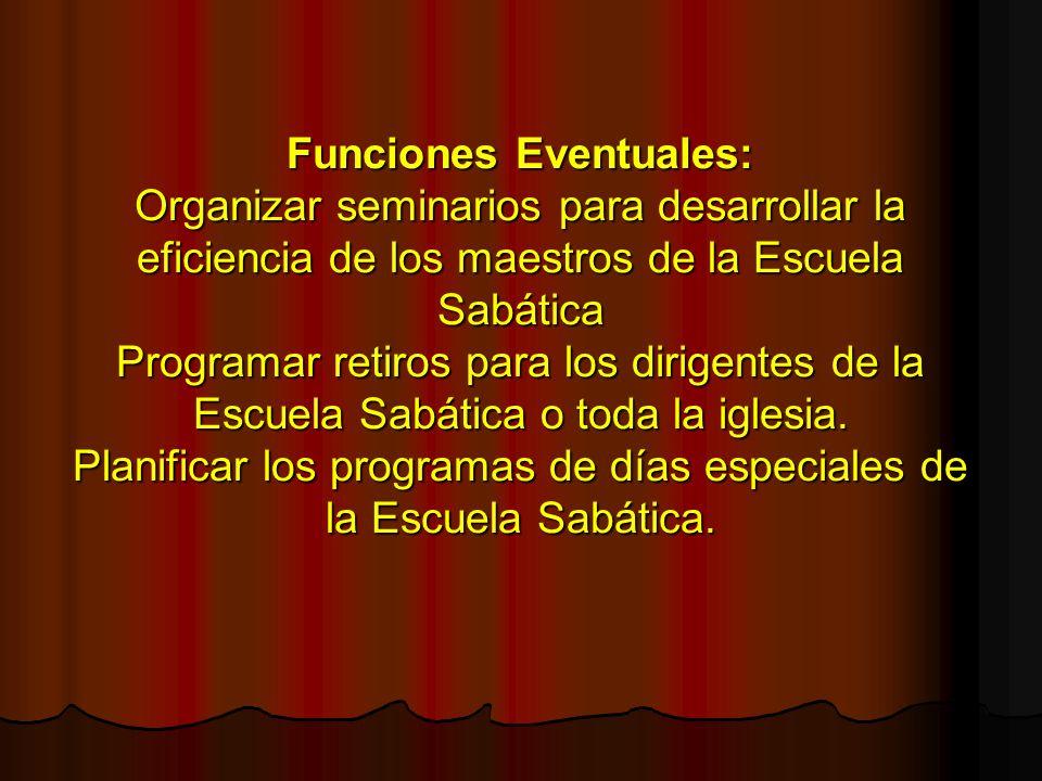 Funciones Eventuales: Organizar seminarios para desarrollar la eficiencia de los maestros de la Escuela Sabática Programar retiros para los dirigentes de la Escuela Sabática o toda la iglesia.